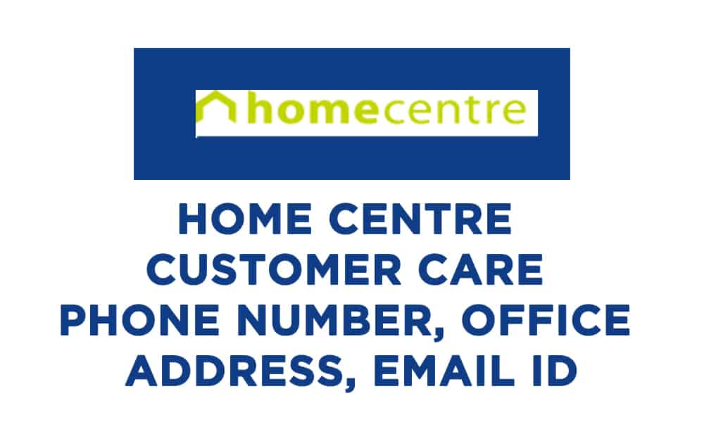 Home Centre Customer Care Phone Number, Office Address, Email ID